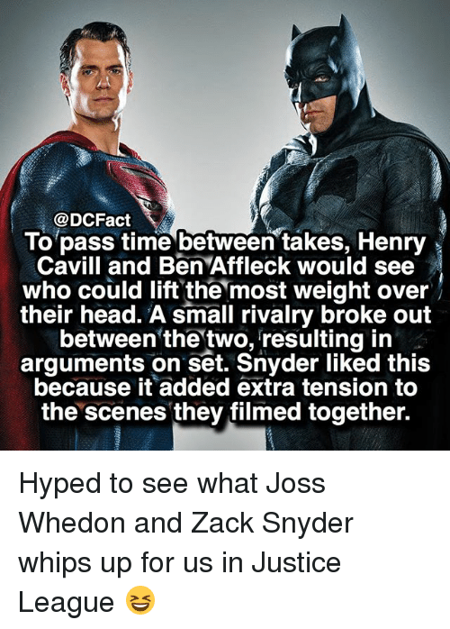 Head, Memes, and Ben Affleck: @DCFact  To pass time between takes, Henry  Cavill and Ben Affleck would see  who could lift the most weight over  their head. A small rivalry broke out  between'the'two, resulting in  arguments on set. Snyder liked this  because it added extra tension to  the scenes they tilmed together. Hyped to see what Joss Whedon and Zack Snyder whips up for us in Justice League 😆