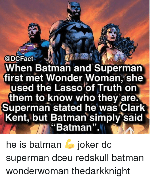 "Batman, Clark Kent, and Joker: @DCFact  When Batman and Supermarn  first met Wonder Woman, she  used the Lasso of Truth on  them to know who they are.  Superman stated he was Clark  Kent, but Batman simply said  ""Batman"".  35 he is batman 💪 joker dc superman dceu redskull batman wonderwoman thedarkknight"