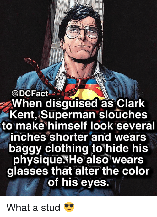 Clark Kent, Memes, and Superman: @DCFact  When disguised as Clark  Kent, Superman slouches  to make himself look several  inches shorter and wears  baggy clothing tohide his  physique.NHe also wears  glasses that alter the color  of his eyes. What a stud 😎