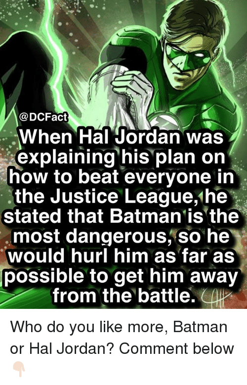Batman, Memes, and How To: @DCFact  When Hal Jordan was  explaining his plan on  how to beat everyone in  the Justice League,'he  Stated that Batman is the  most dangerous, so he  would hurl him as far as  possible to get him away  from the battle Who do you like more, Batman or Hal Jordan? Comment below 👇🏻