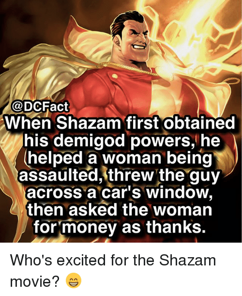 Cars, Memes, and Money: @DCFact  When Shazam first Obtained  his demigod powers, he  helped a woman being  assaulted,'threw the guy  across a car's window,  then asked the woman  for money as thanks. Who's excited for the Shazam movie? 😁