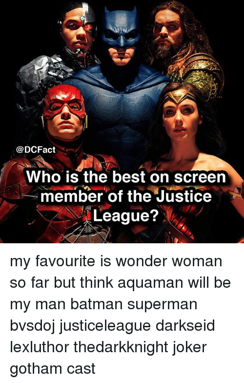 Batman, Joker, and Memes: @DCFact  Who is the best on screen  member of the Justice  League? my favourite is wonder woman so far but think aquaman will be my man batman superman bvsdoj justiceleague darkseid lexluthor thedarkknight joker gotham cast