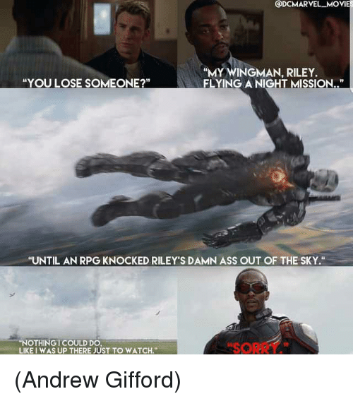 "Ass, Memes, and Movies: @DCMARVEL MOVIES  ""MY WINGMAN, RILEY.  FLYING A NIGHT MISSION..""  ""YOU LOSE SOMEONE?  ""UNTIL AN RPG KNOCKED RILEY'S DAMN ASS OUT OF THE SKY.""  ""NOTHINGI COULD DO  SORRY  LIKE I WAS UP THERE JUST TO WATCH. (Andrew Gifford)"