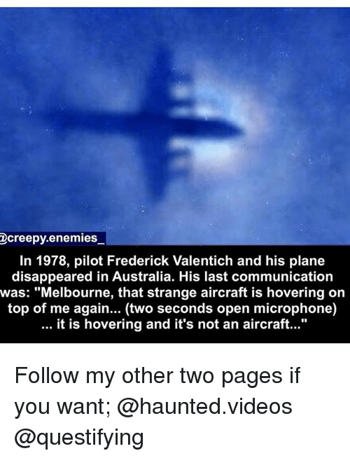 "Memes, Videos, and Australia: Dcreepy.enemies  In 1978, pilot Frederick Valentich and his plane  disappeared in Australia. His last communication  was: ""Melbourne, that strange aircraft is hovering on  top of me again... (two seconds open microphone)  it is hovering and it's not an aircraft..."" Follow my other two pages if you want; @haunted.videos @questifying"