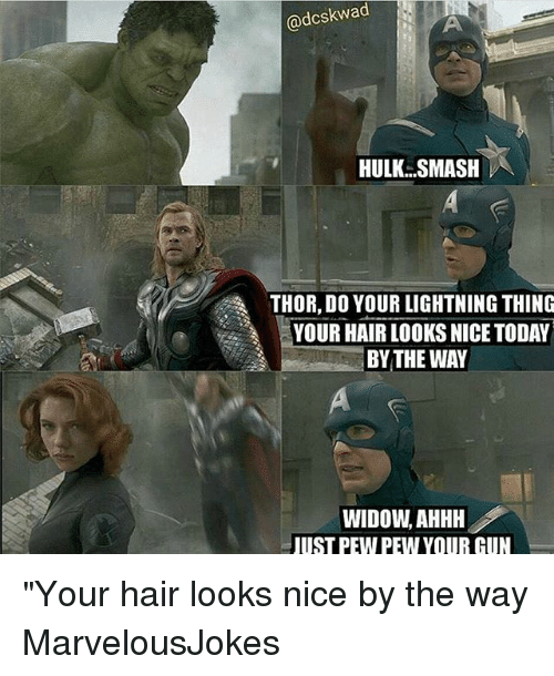 """Memes, Smashing, and Hulk: @dcskwad  HULK SMASH  THOR, DO YOUR LIGHTNING THING  YOUR HAIR LOOKS NICE TODAY  BYTHE WAY  WIDOW, AHHH  UST PEW PEW YOUR CUN """"Your hair looks nice by the way MarvelousJokes"""