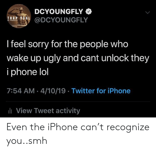 Blackpeopletwitter, Funny, and Iphone: DCYOUNGFLY  TRAP SOUL  RRR ODCYOUNGFLY  I feel sorry for the people who  wake up ugly and cant unlock they  i phone lol  7:54 AM 4/10/19 Twitter for iPhone  View Tweet activity Even the iPhone can't recognize you..smh