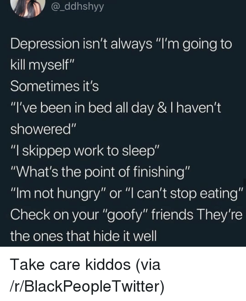 """Blackpeopletwitter, Friends, and Hungry: ddhshyy  Depression isn't always """"I'm going to  kill myself""""  Sometimes it's  """"I've been in bed all day & I haven't  showered""""  """"I skippep work to sleep""""  """"What's the point of finishing""""  """"Im not hungry"""" or """"l can't stop eating""""  Check on your """"goofy"""" friends They're  the ones that hide it well Take care kiddos (via /r/BlackPeopleTwitter)"""