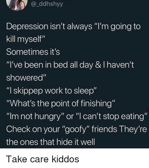 """Friends, Hungry, and Work: ddhshyy  Depression isn't always """"I'm going to  kill myself""""  Sometimes it's  """"I've been in bed all day & I haven't  showered""""  """"I skippep work to sleep""""  """"What's the point of finishing""""  """"Im not hungry"""" or """"l can't stop eating""""  Check on your """"goofy"""" friends They're  the ones that hide it well Take care kiddos"""