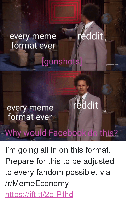 "Facebook, Meme, and Reddit: ddit  every meme  format ever  [gunshots]  adultswim.com)  reddit  every meme  format ever  Why would Facebook do this? <p>I'm going all in on this format. Prepare for this to be adjusted to every fandom possible. via /r/MemeEconomy <a href=""https://ift.tt/2qIRfhd"">https://ift.tt/2qIRfhd</a></p>"