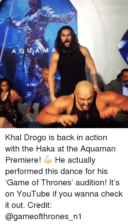 Memes, youtube.com, and Khal Drogo: DE Khal Drogo is back in action with the Haka at the Aquaman Premiere! 💪🏼 He actually performed this dance for his 'Game of Thrones' audition! It's on YouTube if you wanna check it out. Credit: @gameofthrones_n1