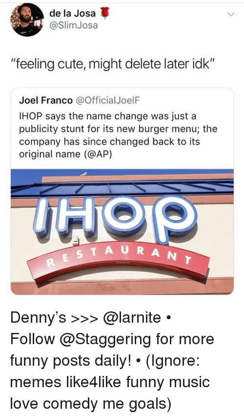 "Cute, Funny, and Goals: de la Josa  @SlimJosa  ""feeling cute, might delete later idk""  Joel Franco @OfficialJoelF  IHOP says the name change was just a  publicity stunt for its new burger menu; the  company has since changed back to its  original name (@AP)  TAURANT Denny's >>> @larnite • ➫➫➫ Follow @Staggering for more funny posts daily! • (Ignore: memes like4like funny music love comedy me goals)"