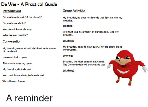 Ebola, Dank Memes, and Running: De Wei - A Practical Guide  Group Activities  Introductions  Do you kno de wei (of the deval)?  Do you have ebola?  You do not know de way  Why are you running?  Conversation  My bruuda, we must sniff de blood in de name  My bruudas, he does not kno de wei. Spit on him my  bruudas.  (spitting)  We must sing de anthem of our peepole. Sing my  bruudas.  (clucking)  My bruudas, dis is de new quen. Sniff de quens blood  my bruudas.  (sniffing)  Bruudas, we must conqah new lands.  of the deval.  We must find a quen.  Show us de way my quen.  My bruudas, dis is de wei.  You must have ebola, to kno de wei.  We will neva freeze.  The Commandah will show us de wei.  (clucking)