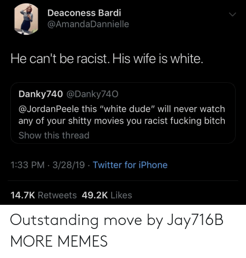 "Bitch, Dank, and Dude: Deaconess Bardi  @AmandaDannielle  He can't be racist. His wife is white  Danky740 @Danky740  @JordanPeele this ""white dude"" will never watch  any of your shitty movies you racist fucking bitch  Show this thread  1:33 PM 3/28/19 Twitter for iPhone  14.7K Retweets 49.2K Likes Outstanding move by Jay716B MORE MEMES"