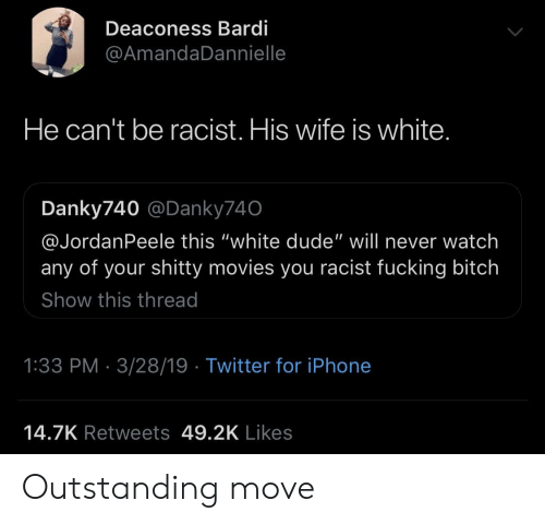 "Bitch, Dude, and Fucking: Deaconess Bardi  @AmandaDannielle  He can't be racist. His wife is white  Danky740 @Danky740  @JordanPeele this ""white dude"" will never watch  any of your shitty movies you racist fucking bitch  Show this thread  1:33 PM 3/28/19 Twitter for iPhone  14.7K Retweets 49.2K Likes Outstanding move"