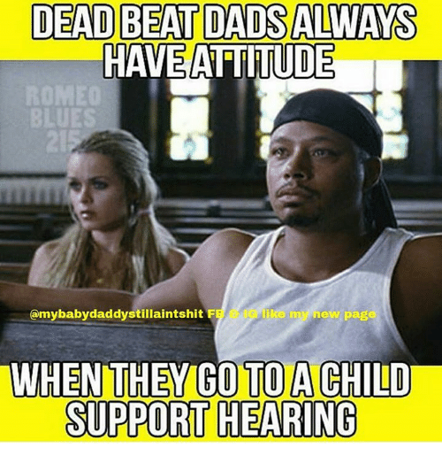Memes, 🤖, and Page: DEAD BEAT DADS ALWAYS  HAVE ATIITUDE  E0  UES  @mybabydaddystillaintshit F  B  ke my new page  .  WHEN THEY GO TO A CHILD