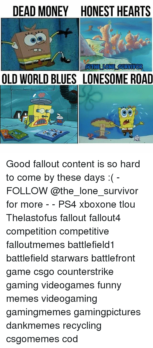 Funny, Memes, and Money: DEAD MONEY HONEST HEARTS  aTHELLONE SURVIVOR  OLD WORLD BLUES LONESOME ROAD Good fallout content is so hard to come by these days :( - FOLLOW @the_lone_survivor for more - - PS4 xboxone tlou Thelastofus fallout fallout4 competition competitive falloutmemes battlefield1 battlefield starwars battlefront game csgo counterstrike gaming videogames funny memes videogaming gamingmemes gamingpictures dankmemes recycling csgomemes cod