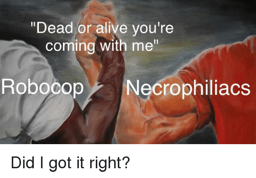 Alive, Dead or Alive, and Dank Memes: Dead or alive you're  coming with me  RobocopNecrophiliacs