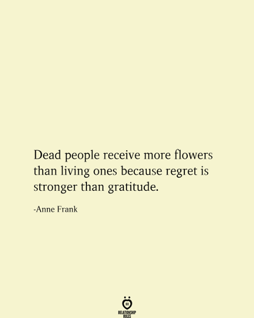Regret, Anne Frank, and Flowers: Dead people receive more flowers  than living ones because regret is  stronger than gratitude.  -Anne Frank  RELATIONSHIP  RULES