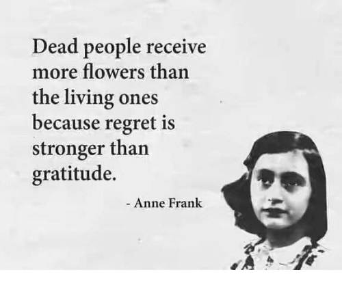 Anne Frank Quotes: Dead People Receive More Flowers Than The Living Ones