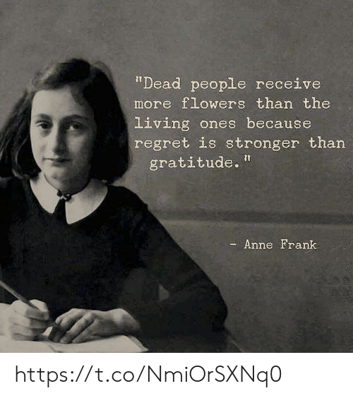 "Memes, Regret, and Anne Frank: ""Dead people receive  more flowers than the  Living ones because  regret is stronger than  gratitude.  - Anne Frank https://t.co/NmiOrSXNq0"