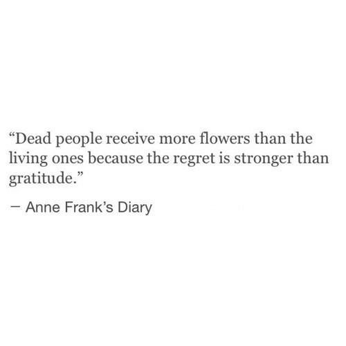 "Regret, Flowers, and Living: ""Dead people receive more flowers than the  living ones because the regret is stronger than  gratitude.""  Anne Frank's Diary"