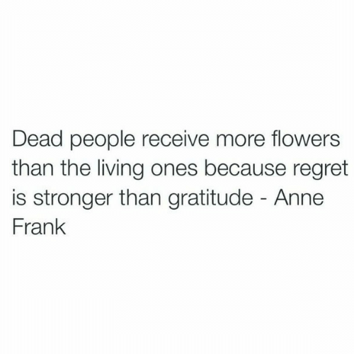 Regret, Anne Frank, and Flowers: Dead people receive more flowers  than the living ones because regret  is stronger than gratitude - Anne  Frank
