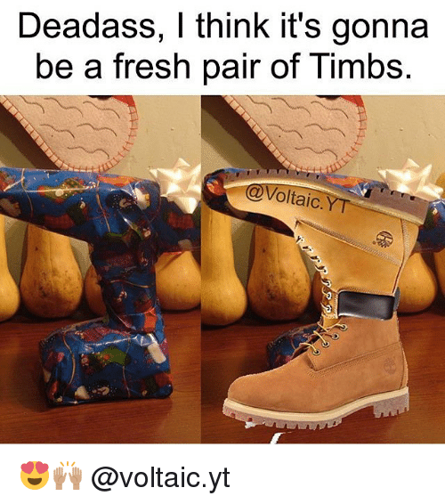 deadass i think its gonna be a fresh pair of 9834797 deadass i think it's gonna be a fresh pair of timbs oltaic y t