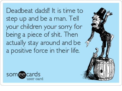 Children, Life, and Memes: Deadbeat dads!! It is time to  step up and be a man. Tell  your children your sorry for  being a piece of shit. Then  actually stay around and be  a positive force in their life.  somee cards  user card
