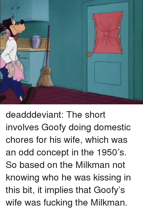 Fucking, Tumblr, and Blog: deadddeviant: The short involves Goofy doing domestic chores for his wife, which was an odd concept in the 1950′s. So based on the Milkman not knowing who he was kissing in this bit, it implies that Goofy's wife was fucking the Milkman.