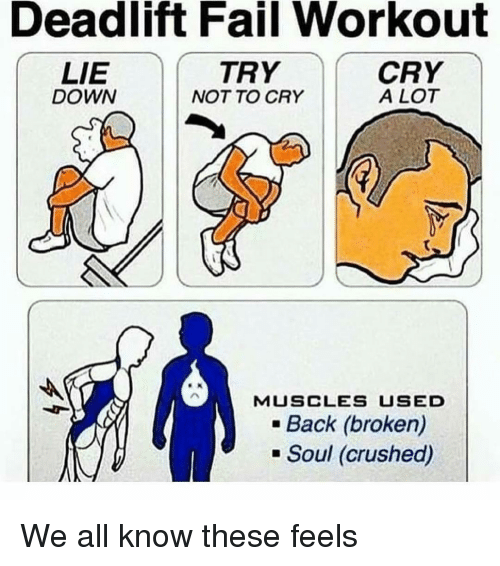 Fail, Memes, and Back: Deadlift Fail Workout  LIE  DOWN  TRY  NOT TO CRY  CRY  A LOT  MUSCLES USED  .Back (broken)  Soul (crushed) We all know these feels