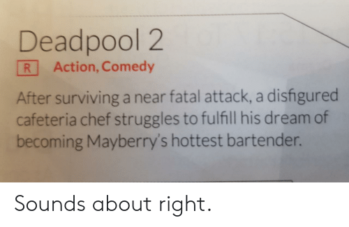 Deadpool, Chef, and Comedy: Deadpool 2  R Action, Comedy  After surviving a near fatal attack, a disfigured  cafeteria chef struggles to fulfill his dream of  becoming Mayberry's hottest bartender. Sounds about right.