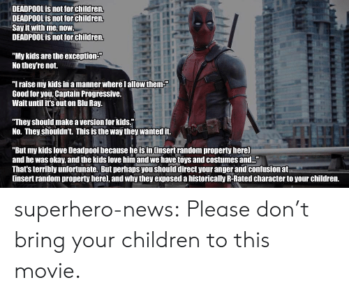"""Children, Good for You, and Love: DEADPOOL is not for children.  DEADPOOL is not for children.  Say it with me, now.  DEADPOOL is not for Children.  """"My kids are the exception-""""  No they're not.  """"Iraise my kids in a manner where lallow them  Good for you, Captain Progressive.  Wait until it's out on Blu Ray.  They should make a version for kids.j  No. They shouldn't. This is the way they wanted it.  """"But my kids love Deadpool because he is in Cinsert random property here]  and he was okay, and the kids love him and we have toys and costume and.  That's terribly unfortunate. But perhaps you should direct your anger and confusion at  insert random property here], and why they exposed a historically R-Rated character to your children. superhero-news:  Please don't bring your children to this movie."""