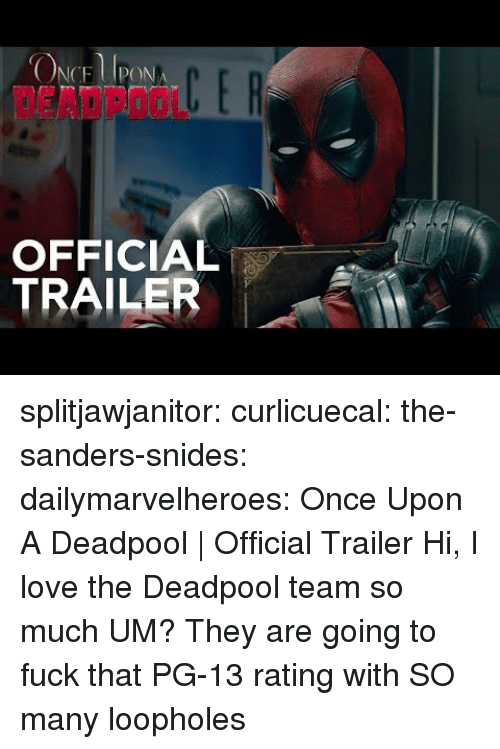 Love, Tumblr, and Deadpool: DEADPOOL  OFFICIAL  TRAILER splitjawjanitor: curlicuecal:  the-sanders-snides:  dailymarvelheroes:  Once Upon A Deadpool | Official Trailer   Hi, I love the Deadpool team so much   UM?   They are going to fuck that PG-13 rating with SO many loopholes