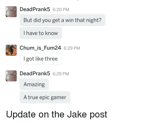 True, Amazing, and Got: DeadPrank5 6:20 PM  But did you get a win that night?  I have to know  Chum is Fum24 6:29 PM  I got like three  DeadPrank5 6:29 PM  Amazing  A true epic gamer