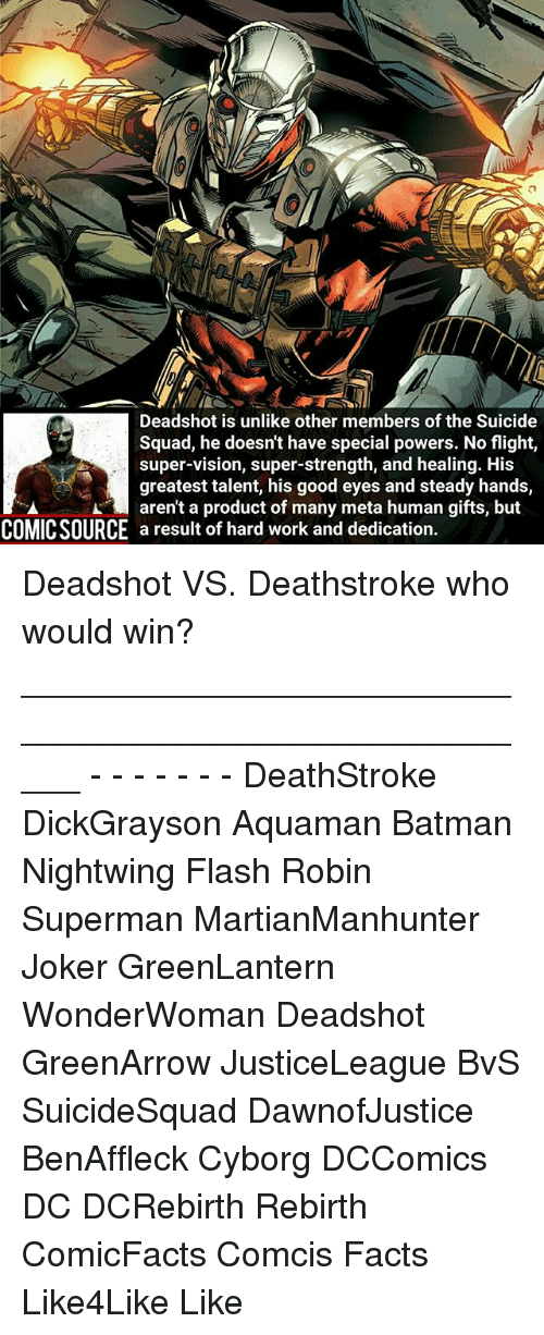 Batman, Facts, and Joker: Deadshot is unlike other members of the S  Squad, he doesnt have special powers. No flight,  super-vision, super-strength, and healing. His  greatest talent, his good eyes and steady hands,  A aren't a product of many meta human gifts, but  COMICSOURCE a result of hard work and dedication Deadshot VS. Deathstroke who would win? _____________________________________________________ - - - - - - - DeathStroke DickGrayson Aquaman Batman Nightwing Flash Robin Superman MartianManhunter Joker GreenLantern WonderWoman Deadshot GreenArrow JusticeLeague BvS SuicideSquad DawnofJustice BenAffleck Cyborg DCComics DC DCRebirth Rebirth ComicFacts Comcis Facts Like4Like Like