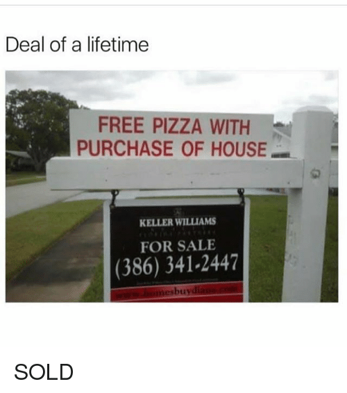 Memes, Pizza, and Free: Deal of a lifetime  FREE PIZZA WITH  PURCHASE OF HOUSE  1匆  KELLER WILLIAMS  FOR SALE  (386) 341-2447  bu  oti SOLD