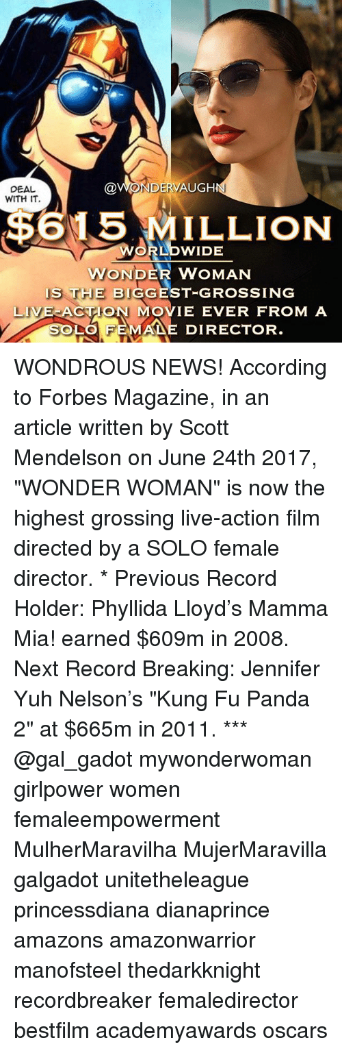 "Memes, News, and Oscars: DEAL  WITH IT  @WONDERVAUGH  $615 MILLION  RLDWIDE  WONDER WOMAN  IS THE BIGGEST-GROSSING  LIVE ACTON MOVIE EVER FROM A  LO FEMA DIRECTOR WONDROUS NEWS! According to Forbes Magazine, in an article written by Scott Mendelson on June 24th 2017, ""WONDER WOMAN"" is now the highest grossing live-action film directed by a SOLO female director. * Previous Record Holder: Phyllida Lloyd's Mamma Mia! earned $609m in 2008. Next Record Breaking: Jennifer Yuh Nelson's ""Kung Fu Panda 2"" at $665m in 2011. *** @gal_gadot mywonderwoman girlpower women femaleempowerment MulherMaravilha MujerMaravilla galgadot unitetheleague princessdiana dianaprince amazons amazonwarrior manofsteel thedarkknight recordbreaker femaledirector bestfilm academyawards oscars"