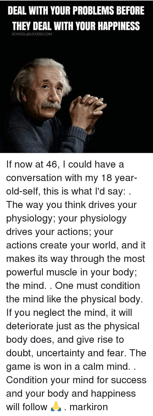 Memes, The Game, and Game: DEAL WITH YOUR PROBLEMS BEFORE  THEY DEAL WITH YOUR HAPPINESS  SCHOOLASUCCESS.COM If now at 46, I could have a conversation with my 18 year-old-self, this is what I'd say: . The way you think drives your physiology; your physiology drives your actions; your actions create your world, and it makes its way through the most powerful muscle in your body; the mind. . One must condition the mind like the physical body. If you neglect the mind, it will deteriorate just as the physical body does, and give rise to doubt, uncertainty and fear. The game is won in a calm mind. . Condition your mind for success and your body and happiness will follow 🙏 . markiron