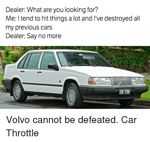 Cars, Say No More, and Volvo: Dealer: What are you looking for?  Me: l tend to hit things a lot and l've destroyed all  my previous cars  Dealer: Say no more  ID 158 Volvo cannot be defeated. Car Throttle