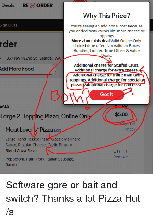 Food, Pizza, and Pizza Hut: Deals RE ORDER  Why This Price?  Sign  Out)  You're seeing an additional cost because  you added tasty extras like more cheese or  toppings.  More about this deal Valid Online Only  Limited time offer. Not valid on Boxes,  Bundles, Limited Time Offers & Value  eals  der  357 Nw 182nd St, Seattle, WA  Additional charge for Stuffed Crust.  dd More Food  Additional charge for e  Additional charge for  than tw  toppings. Additional charge for special  pizzas Additional charge for Pan Pizza  3  Got It  ALS  Large 2-Topping Pizza, Online Onl  $5.00  Is  Meat Lover s® Pizza Edit  Price?  zdhGassc Marnara  Large Hand Tossed Piz  Sauce, Regular Cheese, Garlic Buttery  Blend Crust Flavor  QTY 1  Remove  Pepperoni, Ham, Pork, Italian Sausage  Bacon Software gore or bait and switch? Thanks a lot Pizza Hut /s