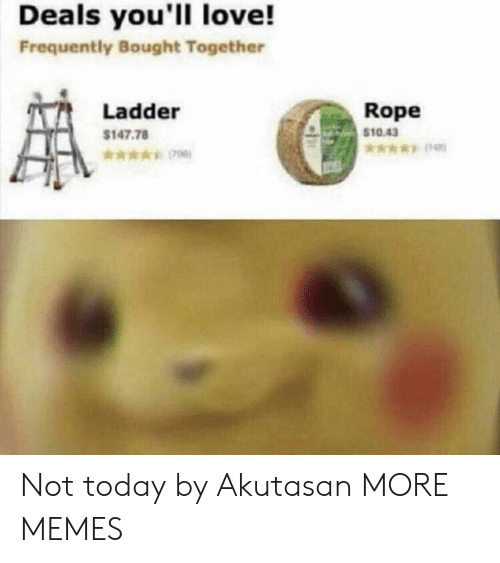 Dank, Love, and Memes: Deals you'll love!  Frequently Bought Together  Rope  $10.43  Ladder  $147.78  *006) Not today by Akutasan MORE MEMES