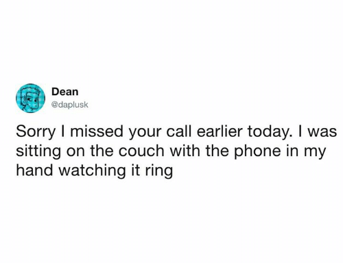 Dank, Phone, and Sorry: Dean  @daplusk  Sorry I missed your call earlier today. I was  sitting on the couch with the phone in my  hand watching it ring