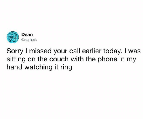 Phone, Sorry, and Couch: Dean  @daplusk  Sorry I missed your call earlier today. I was  sitting on the couch with the phone in my  hand watching it ring