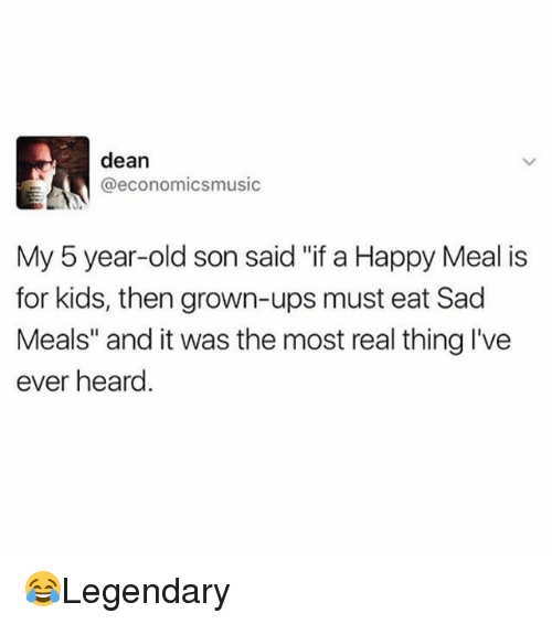 "Memes, Ups, and Happy: dean  @economicsmusic  My 5 year-old son said ""if a Happy Meal is  for kids, then grown-ups must eat Sad  Meals"" and it was the most real thing I've  ever heard 😂Legendary"