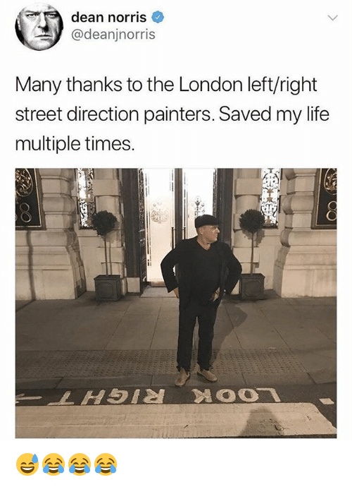 Life, London, and Girl Memes: dean norris  @deanjnorris  Many thanks to the London left/right  street direction painters. Saved my life  multiple times. 😅😂😂😂