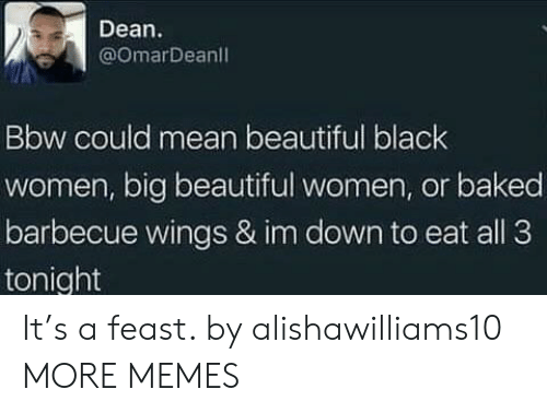 Baked, Bbw, and Beautiful: Dean  @omarDeanl  Bbw could mean beautiful black  women, big beautiful women, or baked  barbecue wings & im down to eat all 3  tonight It's a feast. by alishawilliams10 MORE MEMES