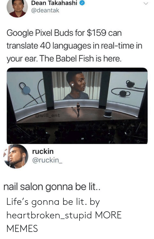 Dank, Google, and Life: Dean  Takahashi  @deantak  Google Pixel Buds for $159 can  translate 40 languages in real-time in  your ear. The Babel Fish is here  will_ent  ruckin  @ruckin  nail salon gonna be lit.. Life's gonna be lit. by heartbroken_stupid MORE MEMES