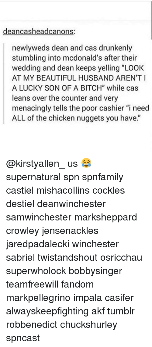 """Beautiful, Bitch, and McDonalds: deancasheadcanons:  newlyweds dean and cas drunkenly  stumbling into mcdonald's after their  wedding and dean keeps yelling """"LOOK  AT MY BEAUTIFUL HUSBAND AREN'T  A LUCKY SON OF A BITCH"""" while cas  leans over the counter and very  menacingly tells the poor cashier""""i need  ALL of the chicken nuggets you have. @kirstyallen_ us 😂 supernatural spn spnfamily castiel mishacollins cockles destiel deanwinchester samwinchester marksheppard crowley jensenackles jaredpadalecki winchester sabriel twistandshout osricchau superwholock bobbysinger teamfreewill fandom markpellegrino impala casifer alwayskeepfighting akf tumblr robbenedict chuckshurley spncast"""