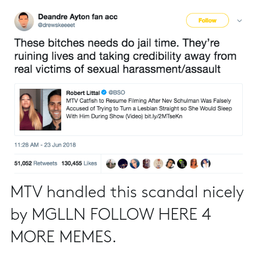 Catfished, Dank, and Jail: Deandre Ayton fan acc  @drewskeeeet  Follow  These bitches needs do jail time. They're  ruining lives and taking credibility away from  real victims of sexual harassment/assault  Robert Littal@BSO  MTV Catfish to Resume Filming After Nev Schulman Was Falsely  Accused of Trying to Turn a Lesbian Straight so She Would Sleep  With Him During Show (Video) bit.ly/2MTseKn  11:28 AM-23 Jun 2018  51,052 Retweets 130,455 Likes ψ  , A m MTV handled this scandal nicely by MGLLN FOLLOW HERE 4 MORE MEMES.