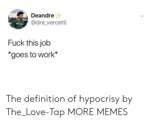 Dank, Love, and Memes: Deandre  @dre_vercetti  Fuck this job  *goes to work* The definition of hypocrisy by The_Love-Tap MORE MEMES